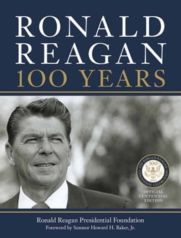 Book Ronald Reagan: 100 Years: Official Centennial Edition from the Ronald Reagan Presidential Foundation by Ronald Reagan Presidential Library Foundation, The