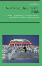 Northeast China Travel Guide: Culture - Sightseeing - Activities - Hotels - Nightlife - Restaurants – Transportation by Adam Bright