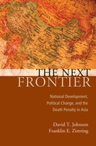 The Next Frontier: National Development, Political Change, and the Death Penalty in Asia by David T Johnson