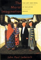 The Moral Imagination: The Art and Soul of Building Peace by John Paul Lederach