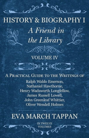 History and Biography I - A Friend in the Library - Volume IV: A Practical Guide to the Writings of Ralph Waldo Emerson, Nathaniel Hawthorne, Henry Wadsworth Longfellow, James Russell Lowell, John Greenleaf Whittier, Oliver Wendell Holmes