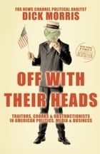 Off with Their Heads: Traitors, Crooks, and Obstructionists in American Politics, Media, and Business by Dick Morris