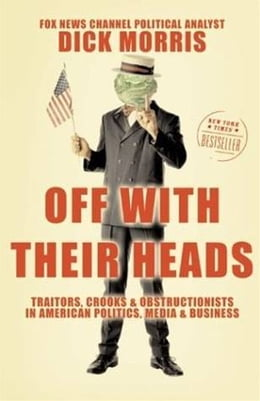 Book Off with Their Heads: Traitors, Crooks, and Obstructionists in American Politics, Media, and… by Dick Morris