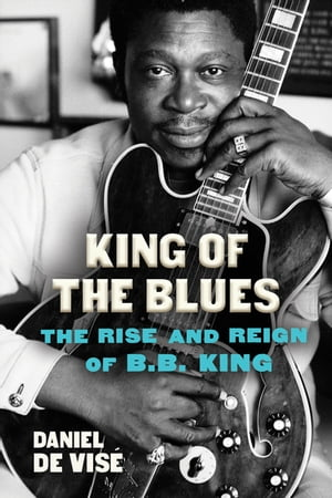 King of the Blues: The Rise and Reign of B. B. King by Daniel de Vise