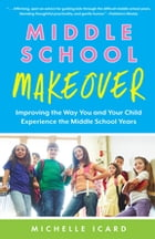 Middle School Makeover: Improving the Way You and Your Child Experience the Middle School Years by Michelle Icard