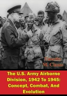 The U.S. Army Airborne Division, 1942 To 1945: Concept, Combat, And Evolution by Timothy M. Clauss