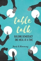 Table Talk: Building Democracy One Meal at a Time by Janet A. Flammang