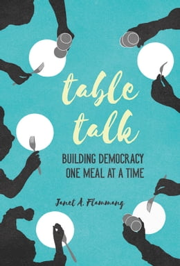Book Table Talk: Building Democracy One Meal at a Time by Janet A. Flammang
