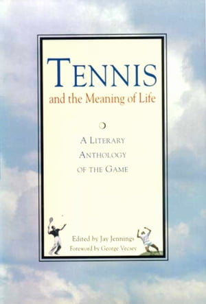 Tennis and the Meaning of Life A Literary Anthology of the Game