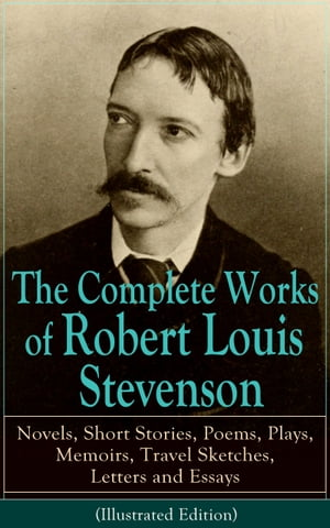 The Complete Works of Robert Louis Stevenson: Novels, Short Stories, Poems, Plays, Memoirs, Travel Sketches, Letters and Essays (Illustrated Edition): by Robert Louis Stevenson