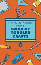The Multitasking Mom's Book of Toddler Crafts by Emily Bendler