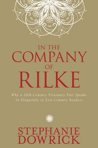 In the Company of Rilke: Why a 20th-Century Visionary Poet Speaks So Eloquently to 21st-Century…