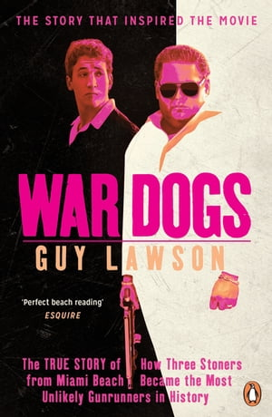 War Dogs The True Story of How Three Stoners from Miami Beach Became the Most Unlikely Gunrunners in History