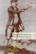 Renegade Revolutionary: The Life of General Charles Lee by Phillip Papas