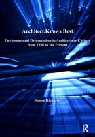 Architect Knows Best: Environmental Determinism in Architecture Culture from 1956 to the Present by Simon Richards