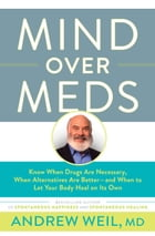 Mind Over Meds: Know When Drugs Are Necessary, When Alternatives Are Better   and When to Let Your Body Heal on Its  by Andrew Weil, MD