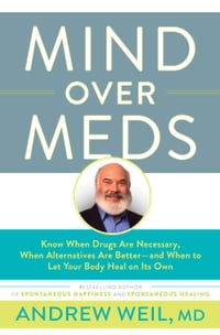 Mind Over Meds: Know When Drugs Are Necessary, When Alternatives Are Better   and When to Let Your…