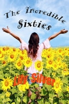 The Incredible Sixties, A Generation of Innovation and Imagination Revisited by Lily Silver
