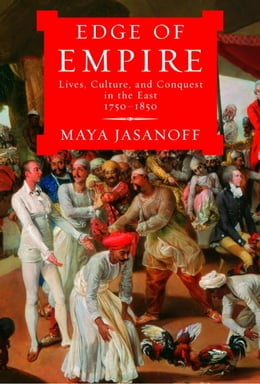 Book Edge of Empire: Lives, Culture, and Conquest in the East, 1750-1850 by Maya Jasanoff