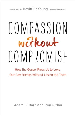 Compassion without Compromise How the Gospel Frees Us to Love Our Gay Friends Without Losing the Truth
