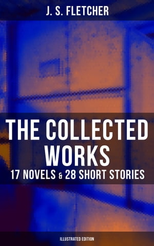 The Collected Works of J. S. Fletcher: 17 Novels & 28 Short Stories (Illustrated Edition): The Middle Temple Murder, Dead Men's Money, The Paradise Mystery, The Borough Treasurer… by J. S. Fletcher