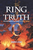 The Ring of Truth: Truth and Wisdom in J. R. R. Tolkien's The Lord of the Rings by Joseph O'Day