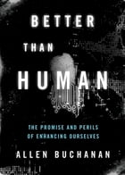 Better than Human: The Promise and Perils of Enhancing Ourselves by Allen Buchanan