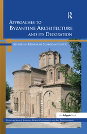 Approaches to Byzantine Architecture and its Decoration Studies in Honor of Slobodan Curcic