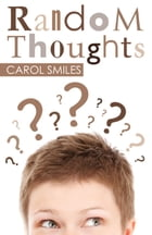 Random Thoughts by Carol Smiles
