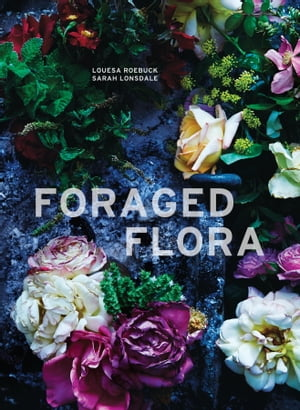 Foraged Flora: A Year of Gathering and Arranging Wild Plants and Flowers by Louesa Roebuck