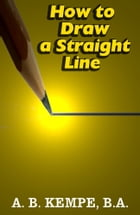 How to Draw a Straight Line: A Lecture on Linkages (Illustrated) by A. B. Kempe, B.A