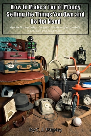 How To Make A Ton Of Money Selling The Things You Own And Do Not Need; A guide through eBay, Craigslist, Facebook, flea markets, yard sales, and swap meets