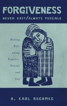 FORGIVENESS -- NEVER EASY/ ALWAYS POSSIBLE: Healing Rifts among Families, Friends and God by A. Karl Boehmke