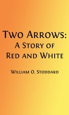 Two Arrows (Illustrated): A Story of Red and White by William O. Stoddard