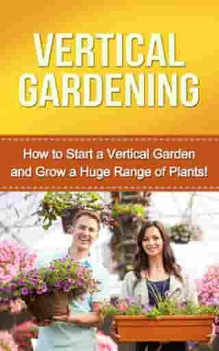 Vertical Gardening: How to start a vertical garden and grow a huge range of plants!