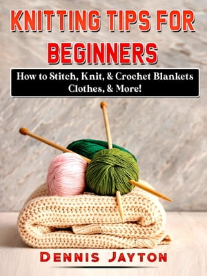 Knitting Tips for Beginners: How to Stitch, Knit, & Crochet Blankets, Clothes, & More! by Dennis Jayton