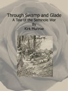 Through Swamp and Glade: A Tale of the Seminole War by Kirk Munroe