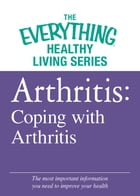 Arthritis: Coping with Arthritis: The most important information you need to improve your health by Adams Media