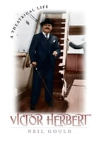 Victor Herbert: A Theatrical Life by Neil Gould