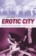 Erotic City: Sexual Revolutions and the Making of Modern San Francisco by Josh Sides