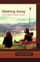 Walking Away: A Film Maker's African Journal by Charlotte Metcalf