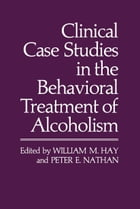 Clinical Case Studies in the Behavioral Treatment of Alcoholism by William M. Hay