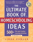 The Ultimate Book of Homeschooling Ideas: 500+ Fun and Creative Learning Activities for Kids Ages 3-12 by Linda Dobson