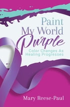 Paint My World Purple: Color Changes As Healing Progresses by Mary Reese-Paul