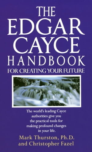 The Edgar Cayce Handbook for Creating Your Future The World's Leading Cayce Authorities Give You the Practical Tools for Making Profound Changes in Yo