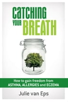 Catching Your Breath: How to Gain Freedom from Asthma, Allergies & Eczema by Julie van Eps