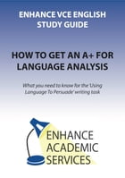 How To Get An A+ For Language Analysis: What you need to know for the 'Using Language To Persuade' writing task by Jessica Ward