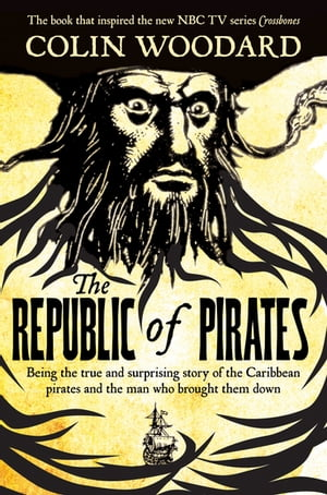 The Republic of Pirates Being the true and surprising story of the Caribbean pirates and the man who brought them down