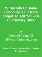 27 Secrets Of Home Schooling Your Mom Forgot To Tell You - Or Your Money Back! by Editorial Team Of MPowerUniversity.com