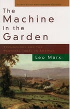 The Machine in the Garden : Technology and the Pastoral Ideal in America: Technology and the Pastoral Ideal in America by Leo Marx